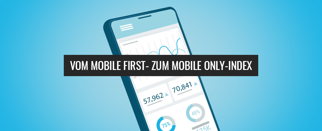 Von Mobile First- zum Mobile Only-Index